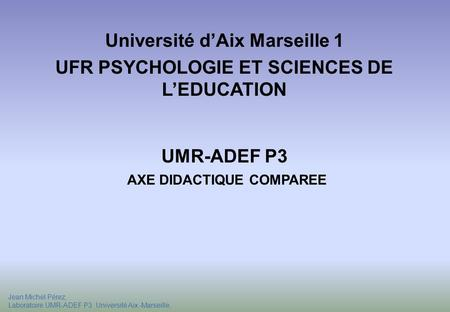Jean Michel Pérez, Laboratoire UMR-ADEF P3 Université Aix -Marseille, Université dAix Marseille 1 UFR PSYCHOLOGIE ET SCIENCES DE LEDUCATION UMR-ADEF P3.