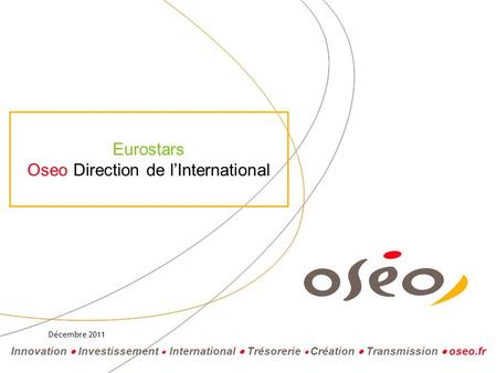 Innovation Investissement International Trésorerie Création Transmission oseo.fr Eurostars Oseo Direction de lInternational Décembre 2011.