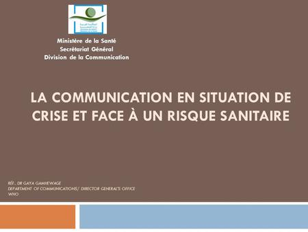LA COMMUNICATION EN SITUATION DE CRISE ET FACE À UN RISQUE SANITAIRE RÉF.. DR GAYA GAMHEWAGE DEPARTMENT OF COMMUNICATIONS/ DIRECTOR GENERAL'S OFFICE WHO.