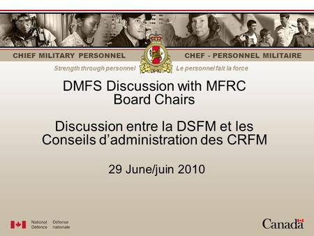 CHIEF MILITARY PERSONNEL CHEF - PERSONNEL MILITAIRE Strength through personnelLe personnel fait la force DMFS Discussion with MFRC Board Chairs Discussion.