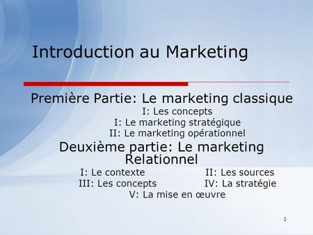 1 Introduction au Marketing Première Partie: Le marketing classique I: Les concepts I: Le marketing stratégique II: Le marketing opérationnel Deuxième.