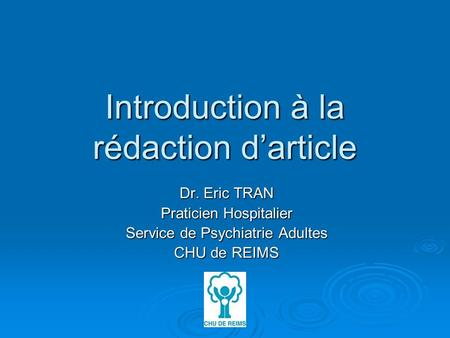 Introduction à la rédaction darticle Dr. Eric TRAN Praticien Hospitalier Service de Psychiatrie Adultes CHU de REIMS.