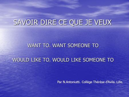 SAVOIR DIRE CE QUE JE VEUX WANT TO. WANT SOMEONE TO WOULD LIKE TO. WOULD LIKE SOMEONE TO Par N.Antoniutti. Collège Thérèse dAvila. Lille.