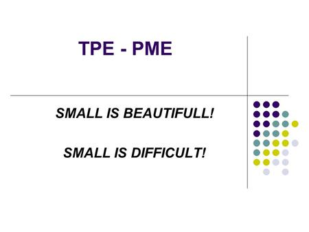 TPE - PME SMALL IS BEAUTIFULL! SMALL IS DIFFICULT!