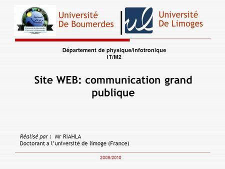 Université De Boumerdes Département de physique/Infotronique IT/M2 Site WEB: communication grand publique Réalisé par : Mr RIAHLA Doctorant a luniversité