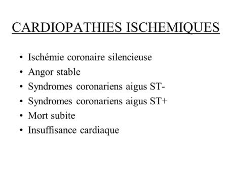 CARDIOPATHIES ISCHEMIQUES Ischémie coronaire silencieuse Angor stable Syndromes coronariens aigus ST- Syndromes coronariens aigus ST+ Mort subite Insuffisance.