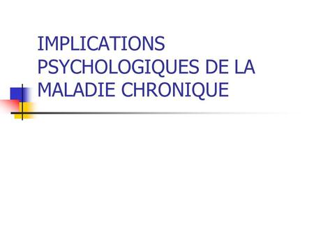 IMPLICATIONS PSYCHOLOGIQUES DE LA MALADIE CHRONIQUE.