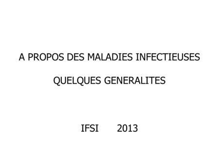 A PROPOS DES MALADIES INFECTIEUSES QUELQUES GENERALITES IFSI 2013.