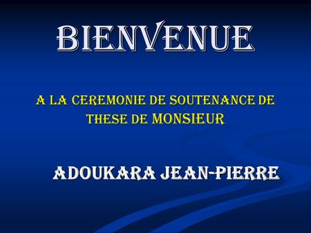 BIENVENUE A LA CEREMONIE DE SOUTENANCE DE THESE DE MONSIEUR ADOUKARA JEAN-PIERRE.