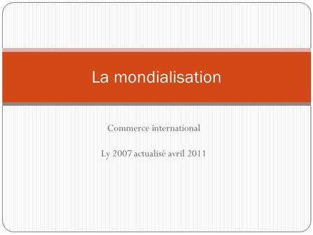 Commerce international Ly 2007 actualisé avril 2011 La mondialisation.