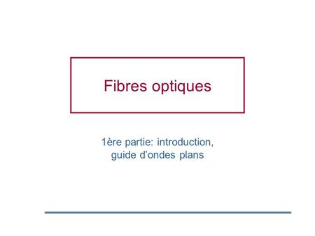 Fibres optiques 1ère partie: introduction, guide dondes plans.