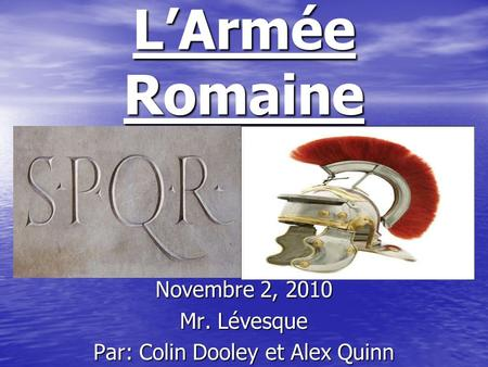 LArmée Romaine Novembre 2, 2010 Mr. Lévesque Par: Colin Dooley et Alex Quinn.