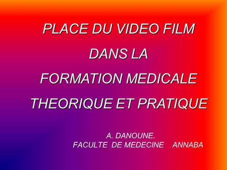A. DANOUNE. FACULTE DE MEDECINE ANNABA PLACE DU VIDEO FILM DANS LA FORMATION MEDICALE THEORIQUE ET PRATIQUE.