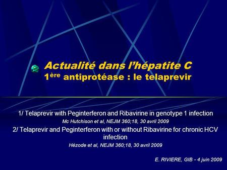 Actualité dans lhépatite C 1 ère antiprotéase : le telaprevir 1/ Telaprevir with Peginterferon and Ribavirine in genotype 1 infection Mc Hutchison et al,
