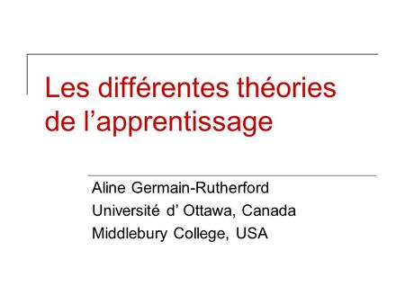 Les différentes théories de lapprentissage Aline Germain-Rutherford Université d Ottawa, Canada Middlebury College, USA.
