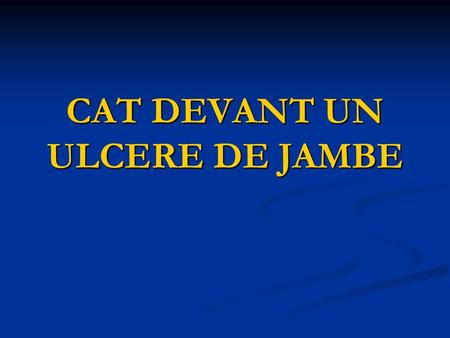 CAT DEVANT UN ULCERE DE JAMBE. PLAN INTRODUCTION INTRODUCTION DIAGNOSTIC POSITIF DIAGNOSTIC POSITIF DIAGNOSTIC DIFFERENTIEL DIAGNOSTIC DIFFERENTIEL ATTITUDE.