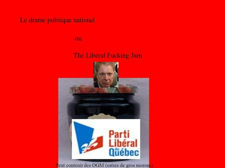 Le drame politique national ou The Liberal Fucking Jam Peut contenir des OGM (osties de gros morons)