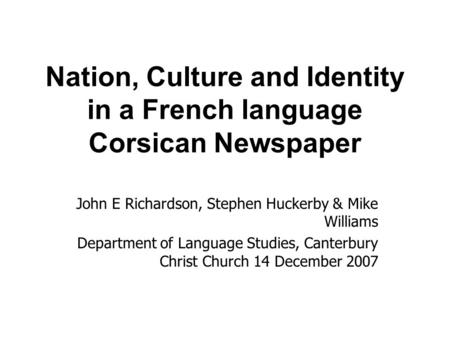 Nation, Culture and Identity in a French language Corsican Newspaper John E Richardson, Stephen Huckerby & Mike Williams Department of Language Studies,