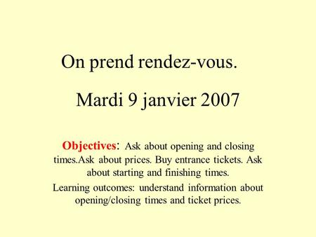 Mardi 9 janvier 2007 Objectives : Ask about opening and closing times.Ask about prices. Buy entrance tickets. Ask about starting and finishing times. Learning.