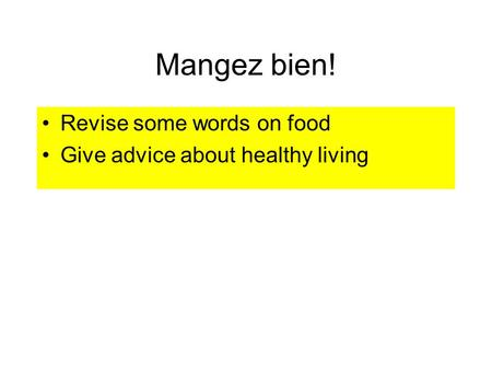 Mangez bien! Revise some words on food Give advice about healthy living.