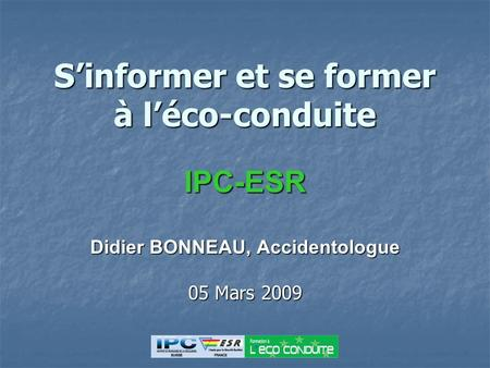 Sinformer et se former à léco-conduite IPC-ESR Didier BONNEAU, Accidentologue 05 Mars 2009.