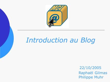 Introduction au Blog Raphaël Gilmas Philippe Muhr 22/10/2005.