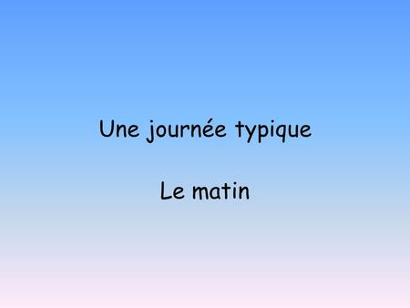 Une journée typique Le matin. MA ROUTINE: To learn to describe your daily routine. To revise time.