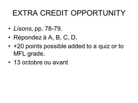 EXTRA CREDIT OPPORTUNITY Lisons, pp. 78-79. Répondez à A, B, C, D. +20 points possible added to a quiz or to MFL grade. 13 octobre ou avant.