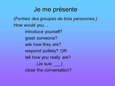 Je me présente (Formez des groupes de trois personnes.) How would you… introduce yourself? greet someone? ask how they are? respond politely? OR tell how.