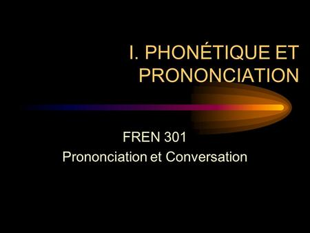 I. PHONÉTIQUE ET PRONONCIATION FREN 301 Prononciation et Conversation.