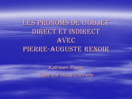 Les pronoms de lobjet direct et Indirect AVEC PIERRE-auguste renoir Kathleen Pepin Edité par Ross Connelly.