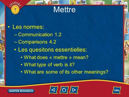 7 Mettre Les normes: –Communication 1.2 –Comparisons 4.2 Les quesitons essentielles: What does « mettre » mean? What type of verb is it? What are some.