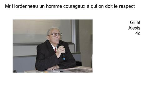Mr Hordenneau un homme courageux à qui on doit le respect Gillet Alexis 4c.