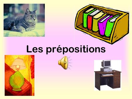 Les prépositions What are prepositions? They tell you the position of something in relation to something else. E.g The station is between the post office.