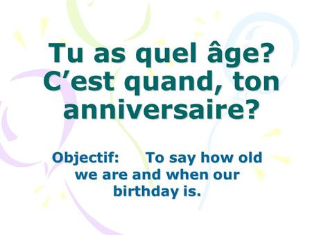 Tu as quel âge? Cest quand, ton anniversaire? Objectif:To say how old we are and when our birthday is.