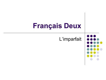 Français Deux Limparfait. You have only learned one past tense in French, Limparfait is another one.