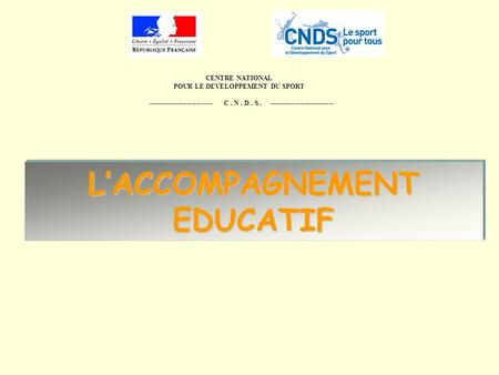 CENTRE NATIONAL POUR LE DEVELOPPEMENT DU SPORT ---------------------------- C. N. D. S. ---------------------------- LACCOMPAGNEMENT EDUCATIF.