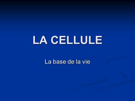 LA CELLULE La base de la vie.