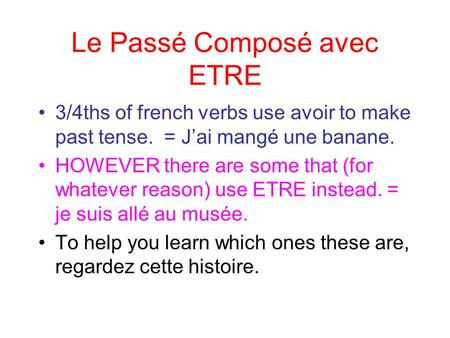 Le Passé Composé avec ETRE 3/4ths of french verbs use avoir to make past tense. = Jai mangé une banane. HOWEVER there are some that (for whatever reason)