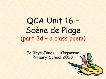 QCA Unit 16 – Scène de Plage (part 3d – a class poem) Jo Rhys-Jones - Kingswear Primary School 2008.