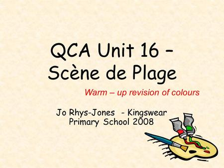 QCA Unit 16 – Scène de Plage Jo Rhys-Jones - Kingswear Primary School 2008 Warm – up revision of colours.