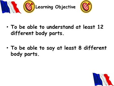 Learning Objective To be able to understand at least 12 different body parts. To be able to say at least 8 different body parts.