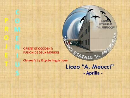 PROJETPROJET COMENIUSCOMENIUS ORIENT ET OCCIDENT: FUSION DE DEUX MONDES Classes IV J / K Lycée linguistique - Aprilia -