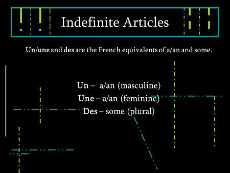 Un/une and des are the French equivalents of a/an and some. Un – a/an (masculine) Une – a/an (feminine) Des – some (plural) Indefinite Articles.