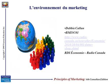 Copyright © 2005 Pearson Education Inc. Lenvironnement du marketing Debbie Callan BMI3C01  canada.ca/nouvelles/Economie/ 2010/10/04/001-futur-