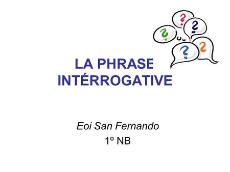 LA PHRASE INTÉRROGATIVE Eoi San Fernando 1º NB. LA FORME INTERROGATIVE TOTALE La forme interrogative totale ne possède pas de pronoms, adjectifs ou adverbes.