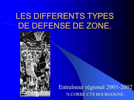 LES DIFFERENTS TYPES DE DEFENSE DE ZONE. Entraîneur régional 2001-2002 N.CORBE CTS BOURGOGNE.