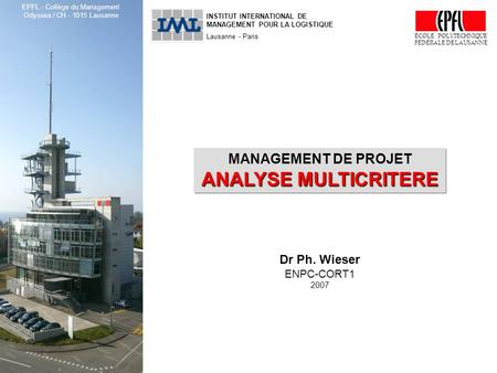 ENPC-CORT1, Management de projet : Analyse multicritère © Dr Ph. Wieser, 2007 1 INSTITUT INTERNATIONAL DE MANAGEMENT POUR LA LOGISTIQUE Lausanne - Paris.