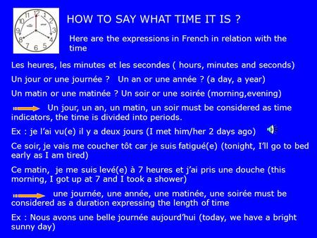 HOW TO SAY WHAT TIME IT IS ? Here are the expressions in French in relation with the time Les heures, les minutes et les secondes ( hours, minutes and.