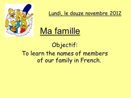 Lundi, le douze novembre 2012 Objectif: To learn the names of members of our family in French. Ma famille.